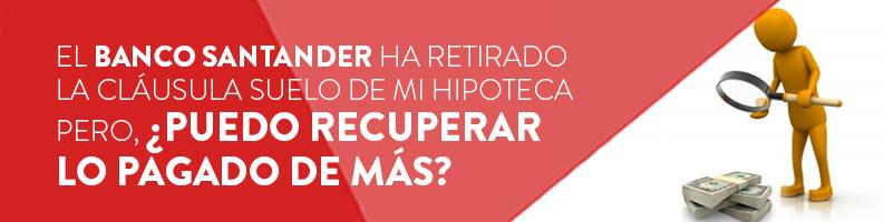 El Banco Santander ha retirado la cláusula suelo de mi hipoteca,  ¿puedo recuperar lo pagado de más?